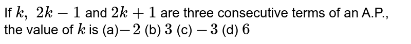 If `k , 2k-1` and `2k+1` are three   consecutive terms of an A.P., the value of `k` is  (a)`-2` (b) `3` (c) `-3` (d) `6`
