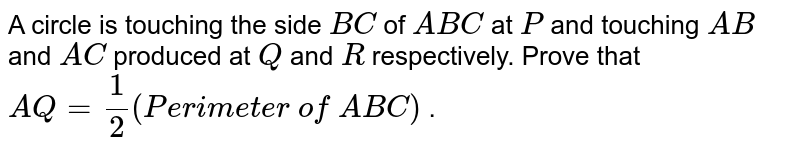 A circle is   touching the side `B C` of ` A B C` at `P` and   touching `A B` and `A C` produced at   `Q` and `R` respectively.   Prove that `A Q=1/2(P e r i m e t e r\ of\  A B C)` .
