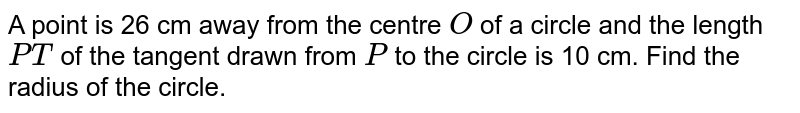 A point is   26 cm away from the centre `O` of a circle   and the length `P T` of the   tangent drawn from `P` to the   circle is 10 cm. Find the radius of the circle.