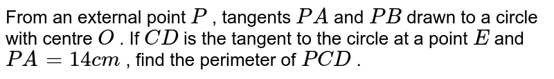 From an   external point `P` , tangents `P A` and `P B` drawn to a   circle with centre `O` . If `C D` is the   tangent to the circle at a point `E` and `P A=14 c m` , find the   perimeter of ` P C D` .
