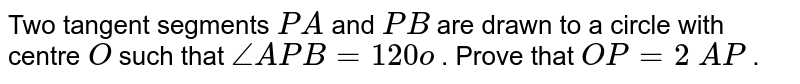 Two tangent   segments `P A` and `P B` are drawn   to a circle with centre `O` such that `/_A P B=120o` . Prove   that `O P=2\ A P` .