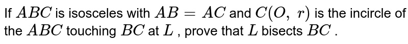 If ` A B C` is   isosceles with `A B=A C` and `C(O ,\ r)` is the   incircle of the ` A B C` touching `B C` at `L` , prove   that `L` bisects `B C` .