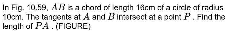 In Fig.   10.59, `A B` is a chord   of length 16cm of a circle of radius 10cm. The tangents at `A` and `B` intersect   at a point `P` . Find the   length of `P A` . (FIGURE)