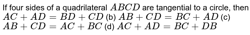 If four   sides of a quadrilateral `A B C D` are   tangential to a circle, then `A C+A D=B D+C D` (b) `A B+C D=B C+A D`  (c) `A B+C D=A C+B C` (d) `A C+A D=B C+D B`