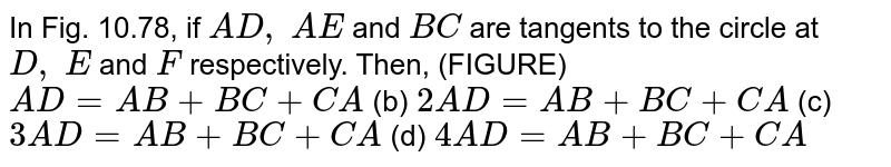 In Fig.   10.78, if `A D ,\ A E` and `B C` are   tangents to the circle at `D ,\ E` and `F` respectively.   Then, (FIGURE) `A D=A B+B C+C A` (b) `2A D=A B+B C+C A`  (c) `3A D=A B+B C+C A` (d) `4A D=A B+B C+C A`