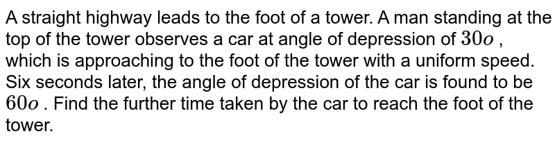A straight   highway leads to the foot of a tower. A man standing at the top of the tower   observes a car at angle of depression of `30o` , which is   approaching to the foot of the tower with a uniform speed. Six seconds later,   the angle of depression of the car is found to be `60o` . Find the   further time taken by the car to reach the foot of the tower.