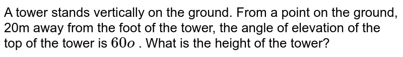 A tower   stands vertically on the ground. From a point on the ground, 20m away from   the foot of the tower, the angle of elevation of the top of the tower is `60o` . What is   the height of the tower?