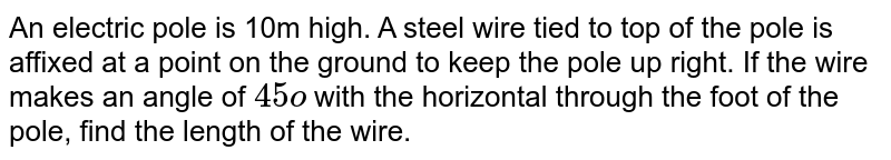 An electric   pole is 10m high. A steel wire tied to top of the pole is affixed at a point   on the ground to keep the pole up right. If the wire makes an angle of `45o` with the   horizontal through the foot of the pole, find the length of the wire.