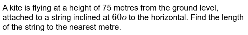 A kite is   flying at a height of 75 metres from the ground level, attached to a string   inclined at `60o` to the   horizontal. Find the length of the string to the nearest metre.