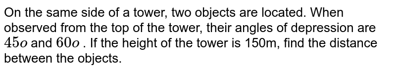 On the same   side of a tower, two objects are located. When observed from the top of the   tower, their angles of depression are `45o` and `60o` . If the   height of the tower is 150m, find the distance between the objects.
