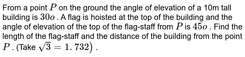 From a   point `P` on the   ground the angle of elevation of a 10m tall building is `30o` . A flag is   hoisted at the top of the building and the angle of elevation of the top of   the flag-staff from `P` is `45o` . Find the   length of the flag-staff and the distance of the building from the point `P` . (Take `sqrt(3)=1. 732)` .