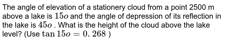 The angle   of elevation of a stationery cloud from a point 2500 m above a lake is `15o` and the   angle of depression of its reflection in the lake is `45o` . What is   the height of the cloud above the lake level? (Use `tan15o=0. 268` )