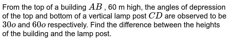 From the   top of a building `A B` , 60 m   high, the angles of depression of the top and bottom of a vertical lamp post `C D` are   observed to be `30o` and `60o` respectively.   Find the difference between the heights of the building and the lamp post.