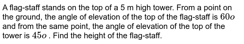 A   flag-staff stands on the top of a 5 m high tower. From a point on the ground,   the angle of elevation of the top of the flag-staff is `60o` and from   the same point, the angle of elevation of the top of the tower is `45o` . Find the   height of the flag-staff.