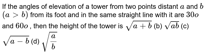 If the   angles of elevation of a tower from two points distant `a` and `b` `(a > b)` from its   foot and in the same straight line with it are `30o` and `60o` , then the   height of the tower is `sqrt(a+b)` (b) `sqrt(a b)` (c) `sqrt(a-b)` (d) `sqrt(a/b)`