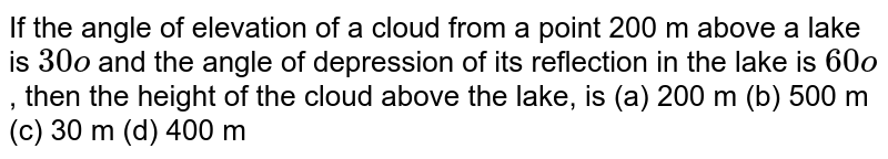 If the   angle of elevation of a cloud from a point 200 m above a lake is `30o` and the   angle of depression of its reflection in the lake is `60o` , then the   height of the cloud above the lake, is (a) 200   m (b) 500 m (c) 30 m (d) 400 m