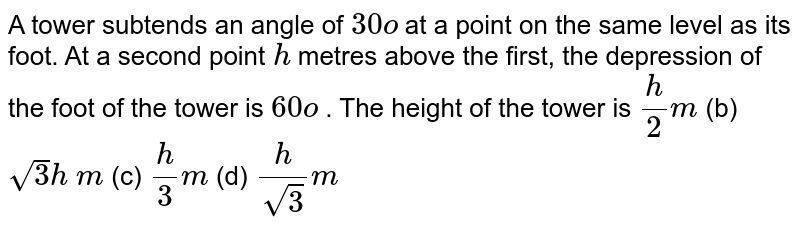 A tower   subtends an angle of `30o` at a point   on the same level as its foot. At a second point `h` metres   above the first, the depression of the foot of the tower is `60o` . The   height of the tower is `h/2m` (b) `sqrt(3)h\ m` (c) `h/3m` (d) `h/(sqrt(3))m`