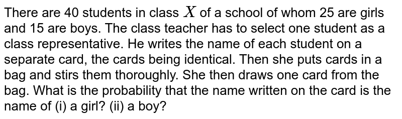 There are   40 students in class `X` of a school of whom 25 are girls and 15 are boys. The class teacher has   to select one student as a class representative. He writes the name of each   student on a separate card, the cards being identical. Then she puts cards in   a bag and stirs them thoroughly. She then draws one card from the bag. What   is the probability that the name written on the card is the name of (i) a   girl? (ii) a   boy?