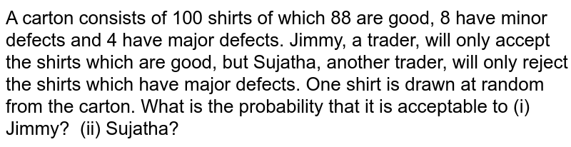 A carton   consists of 100 shirts of which 88 are good, 8 have minor defects and 4 have   major defects. Jimmy, a trader, will only accept the shirts which are good,   but Sujatha, another trader, will only reject the shirts which have major   defects. One shirt is drawn at random from the carton. What is the   probability that it is acceptable to (i) Jimmy? (ii) Sujatha?
