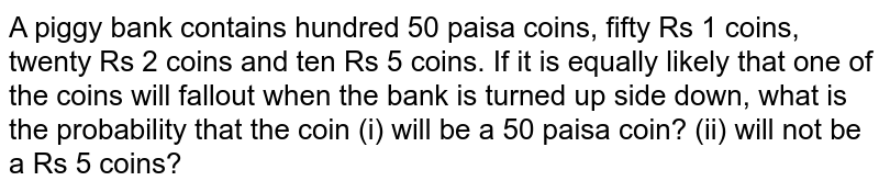 A piggy   bank contains hundred 50 paisa coins, fifty Rs 1 coins, twenty Rs 2 coins and   ten Rs 5 coins. If it is equally likely that one of the coins will fallout   when the bank is turned up side down, what is the probability that the coin   (i) will be a 50 paisa coin? (ii) will not be a Rs 5   coins?