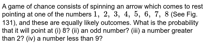 A game of   chance consists of spinning an arrow which comes to rest pointing at one of   the numbers `1,\ 2,\ 3,\ 4,\ 5,\ 6,\ 7,\ 8` (See Fig.   131), and these are equally likely outcomes. What is the probability that it   will point at (i) 8? (ii) an odd number?   (iii) a number greater than 2? (iv) a number less   than 9?