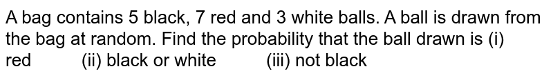A bag   contains 5 black, 7 red and 3 white balls. A ball is drawn from the bag at   random. Find the probability that the ball drawn is (i)   red (ii) black or white (iii) not black