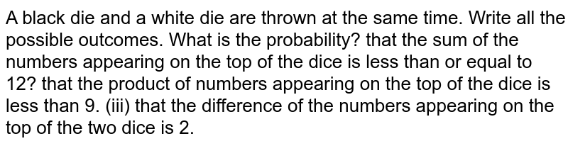 A black die   and a white die are thrown at the same time. Write all the possible outcomes.   What is the probability? that the sum of the numbers appearing on the top of the dice is less than   or equal to 12? that the product of numbers appearing on the top of the dice is less than   9. (iii) that the difference of the numbers appearing on the top of   the two dice is 2.