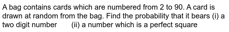 A bag   contains cards which are numbered from 2 to 90. A card is drawn at random from   the bag. Find the probability that it bears (i) a two   digit number (ii) a number which   is a perfect square
