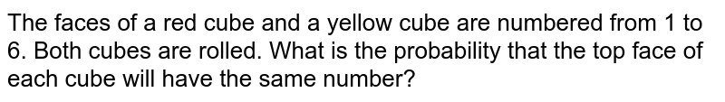 The faces   of a red cube and a yellow cube are numbered from 1 to 6. Both cubes are   rolled. What is the probability that the top face of each cube will have the   same number?