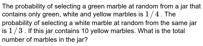 The   probability of selecting a green marble at random from a jar that contains   only green, white and yellow marbles is `1//4` . The   probability of selecting a white marble at random from the same jar is `1//3` . If this   jar contains 10 yellow marbles. What is the total number of marbles in the   jar?
