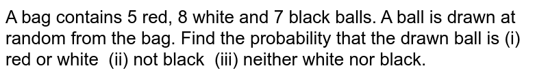 A bag   contains 5 red, 8 white and 7 black balls. A ball is drawn at random from the   bag. Find the probability that the drawn ball is (i) red or white (ii) not   black (iii) neither white nor black.
