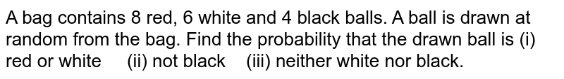 A bag   contains 8 red, 6 white and 4 black balls. A ball is drawn at random from the   bag. Find the probability that the drawn ball is (i) red or white   (ii) not black (iii) neither   white nor black.
