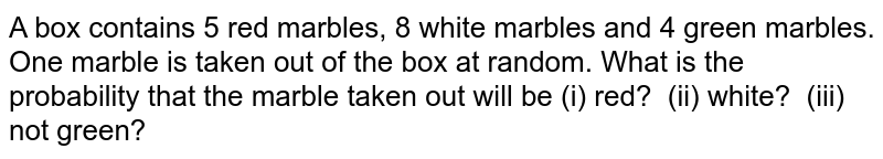 A box   contains 5 red marbles, 8 white marbles and 4 green marbles. One marble is   taken out of the box at random. What is the probability that the marble taken   out will be (i) red? (ii) white? (iii) not green?