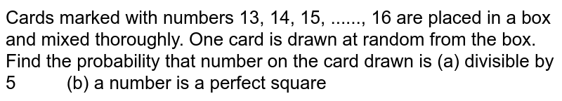 Cards   marked with numbers 13, 14, 15, ......, 16 are   placed in a box and mixed thoroughly. One card is drawn at random from the   box. Find the probability that number on the card drawn is (a)   divisible by 5 (b) a number is   a perfect square