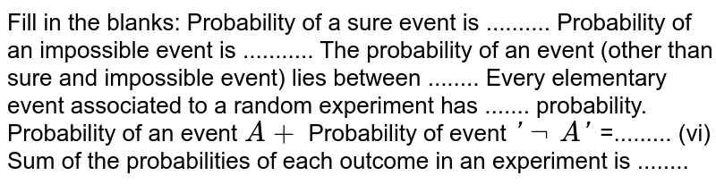 Fill in the   blanks: Probability   of a sure event is .......... Probability   of an impossible event is ........... The   probability of an event (other than sure and impossible event) lies between ........ Every   elementary event associated to a random experiment has ....... probability. Probability   of an event `A+` Probability   of event `' not\ A '` =......... (vi) Sum of   the probabilities of each outcome in an experiment is   ........