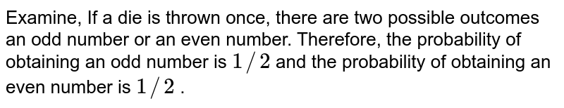 Examine, If   a die is thrown once, there are two possible outcomes  an odd number or an   even number. Therefore, the probability of obtaining an odd number is `1//2` and the   probability of obtaining an even number is `1//2` .