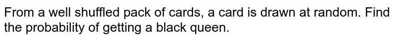 From a well   shuffled pack of cards, a card is drawn at random. Find the probability of   getting a black queen.