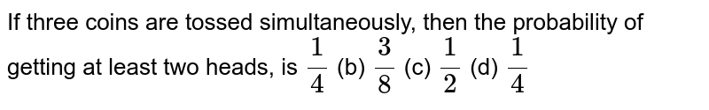 If three   coins are tossed simultaneously, then the probability of getting at least two   heads, is `1/4` (b) `3/8` (c) `1/2` (d) `1/4`