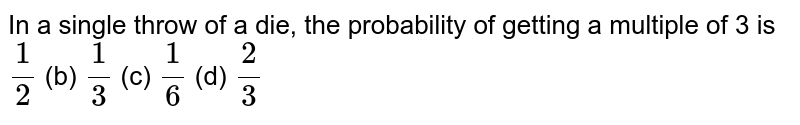 In a single   throw of a die, the probability of getting a multiple of 3 is `1/2` (b) `1/3` (c) `1/6` (d) `2/3`