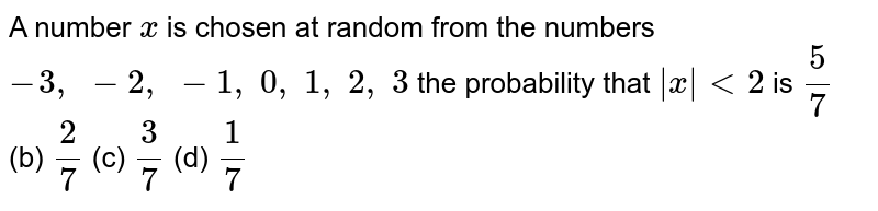 A number `x` is chosen   at random from the numbers `-3,\ -2,\ -1,\ 0,\ 1,\ 2,\ 3` the   probability that `|x|<2` is `5/7` (b) `2/7` (c) `3/7` (d) `1/7`