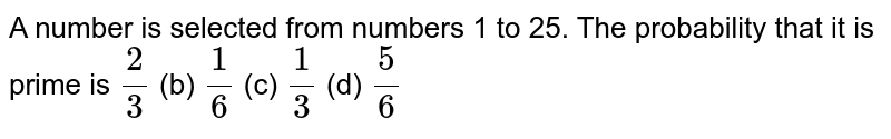 A number is   selected from numbers 1 to 25. The probability that it is prime is `2/3` (b) `1/6` (c) `1/3` (d) `5/6`