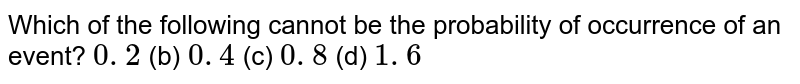 Which of   the following cannot be the probability of occurrence of an event? `0. 2` (b) `0. 4` (c) `0. 8` (d) `1. 6`