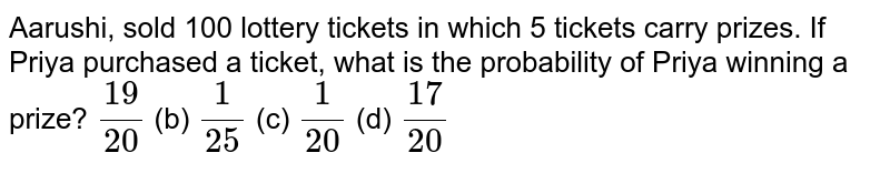 Aarushi, sold 100 lottery tickets in which 5 tickets carry   prizes. If Priya purchased a ticket, what is the probability of Priya winning   a prize? `(19)/(20)` (b) `1/(25)` (c) `1/(20)` (d) `(17)/(20)`