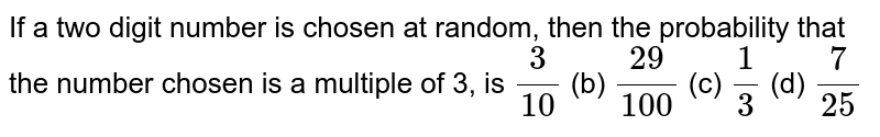 If a two   digit number is chosen at random, then the probability that the number chosen   is a multiple of 3, is `3/(10)` (b) `(29)/(100)` (c) `1/3` (d) `7/(25)`