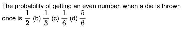 The   probability of getting an even number, when a die is thrown once is `1/2` (b) `1/3` (c) `1/6` (d) `5/6`