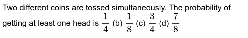 Two   different coins are tossed simultaneously. The probability of getting at   least one head is `1/4` (b) `1/8` (c) `3/4` (d) `7/8`