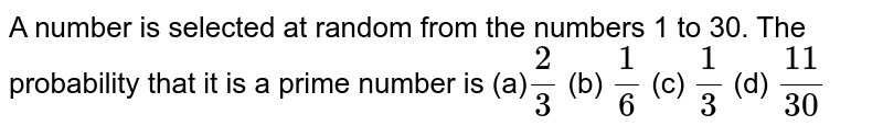 A number is   selected at random from the numbers 1 to 30. The probability that it is a   prime number is (a)`2/3` (b) `1/6` (c) `1/3` (d) `(11)/(30)`