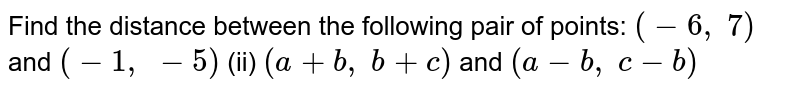Find the   distance between the following pair of points: `(-6,\ 7)` and `(-1,\ -5)` (ii) `(a+b ,\ b+c)` and `(a-b ,\ c-b)`