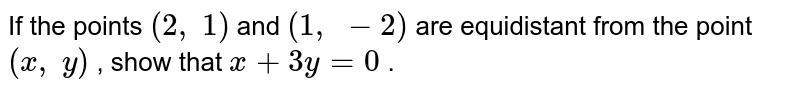 If the   points `(2,\ 1)` and `(1,\ -2)` are   equidistant from the point `(x ,\ y)` , show that   `x+3y=0` .