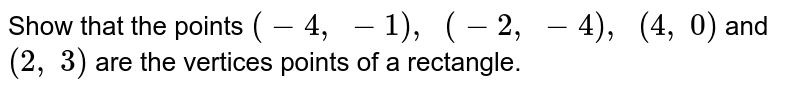 Show that   the points `(-4,\ -1),\ \ (-2,\ -4),\ \ (4,\ 0)` and `(2,\ 3)` are the   vertices points of a rectangle.